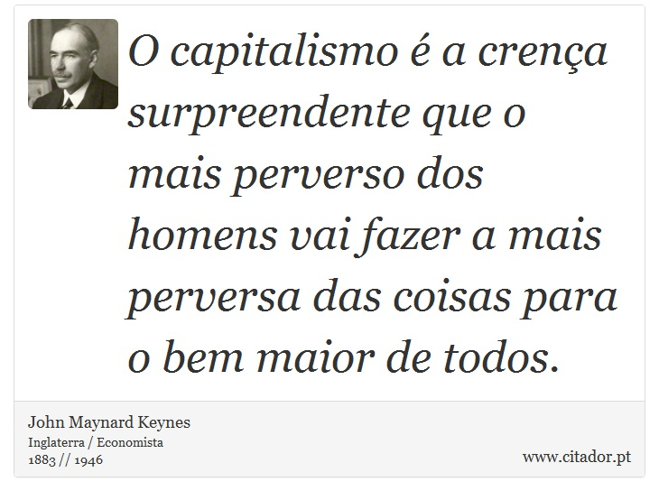 O capitalismo é a crença surpreendente que o mais perverso dos homens vai fazer a mais perversa das coisas para o bem maior de todos. - John Maynard Keynes - Frases