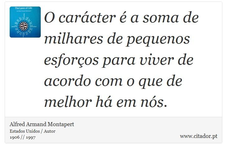 O carácter é a soma de milhares de pequenos esforços para viver de acordo com o que de melhor há em nós. - Alfred Armand Montapert - Frases