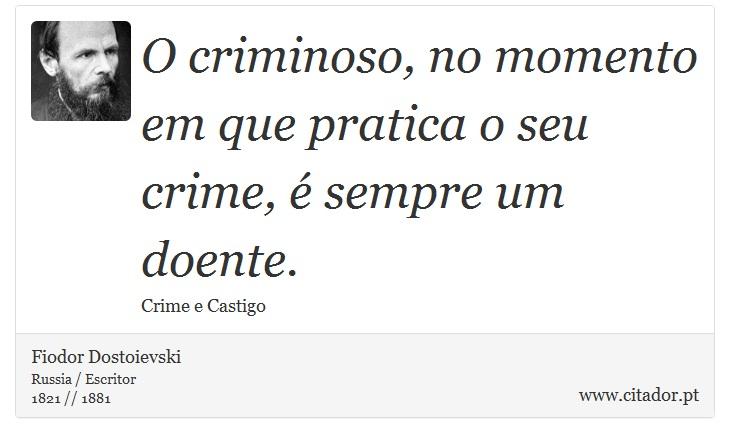 O criminoso, no momento em que pratica o seu crime, é sempre um doente. - Fiodor Dostoievski - Frases