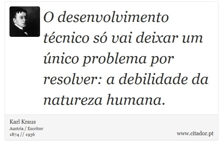 O desenvolvimento técnico só vai deixar um único problema por resolver: a debilidade da natureza humana. - Karl Kraus - Frases