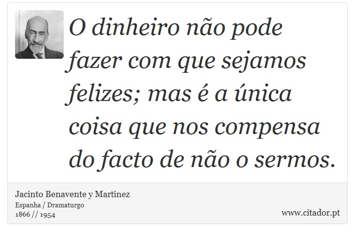 O dinheiro não pode fazer com que sejamos felizes; mas é a única coisa que nos compensa do facto de não o sermos. - Jacinto Benavente y Martinez - Frases