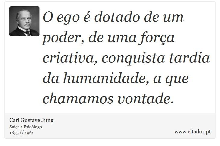 O ego é dotado de um poder, de uma força criativa, conquista tardia da humanidade, a que chamamos vontade. - Carl Gustave Jung - Frases