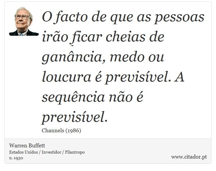 O facto de que as pessoas irão ficar cheias de ganância, medo ou loucura é previsível. A sequência não é previsível. - Warren Buffett - Frases