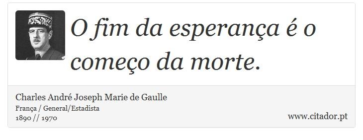 O fim da esperança é o começo da morte. - Charles André Joseph Marie de Gaulle - Frases