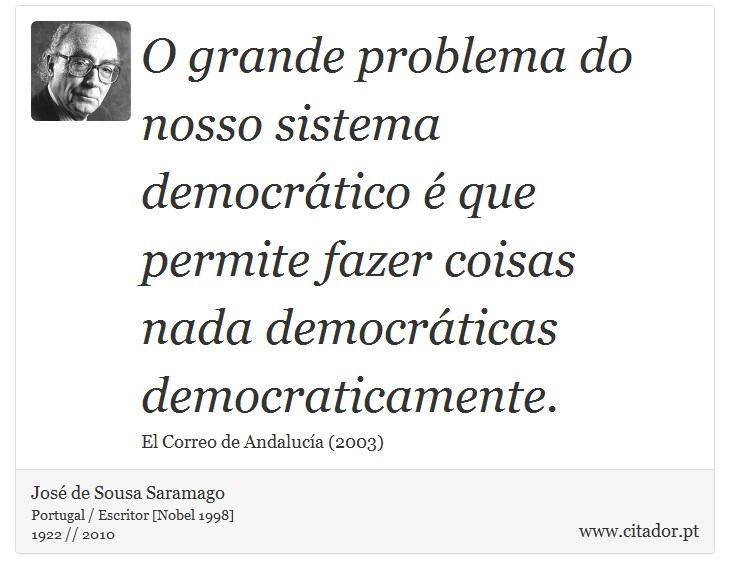 O grande problema do nosso sistema democrático é que permite fazer coisas nada democráticas democraticamente. - José Saramago - Frases