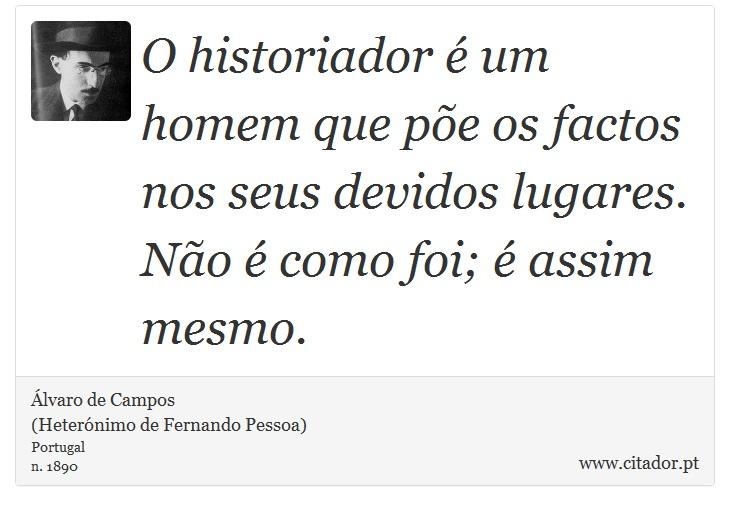 O historiador é um homem que põe os factos nos seus devidos lugares. Não é como foi; é assim mesmo. - Álvaro de Campos<BR></B>(Heterónimo de Fernando Pessoa) - Frases