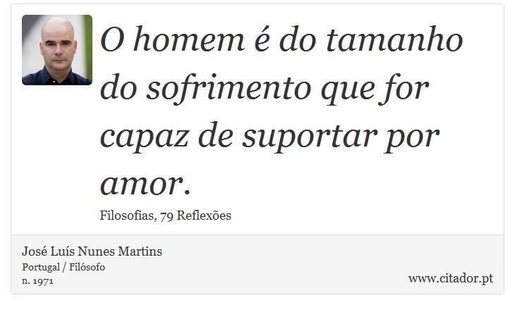 O homem é do tamanho do sofrimento que for capaz de suportar por amor. - José Luís Nunes Martins - Frases