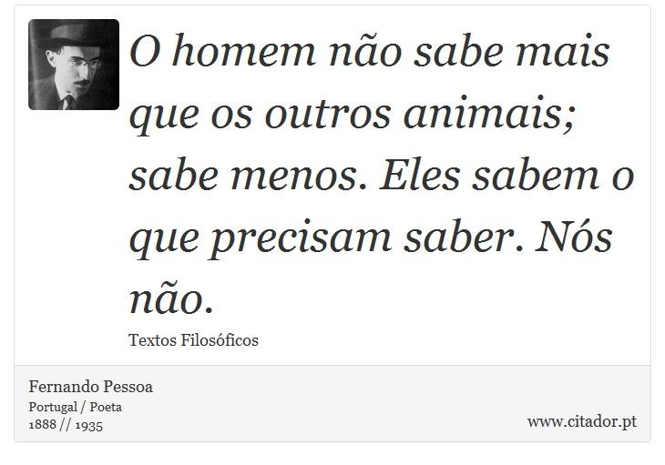 O homem não sabe mais que os outros animais; sabe menos. Eles sabem o que precisam saber. Nós não. - Fernando Pessoa - Frases