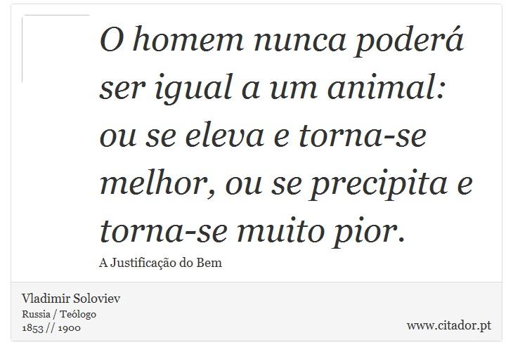 O homem nunca poderá ser igual a um animal: ou se eleva e torna-se melhor, ou se precipita e torna-se muito pior. - Vladimir Soloviev - Frases