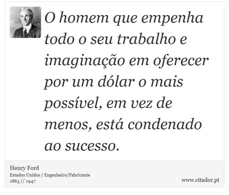 O homem que empenha todo o seu trabalho e imaginação em oferecer por um dólar o mais possível, em vez de menos, está condenado ao sucesso. - Henry Ford - Frases
