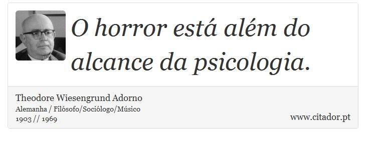 O horror está além do alcance da psicologia. - Theodore Wiesengrund Adorno - Frases