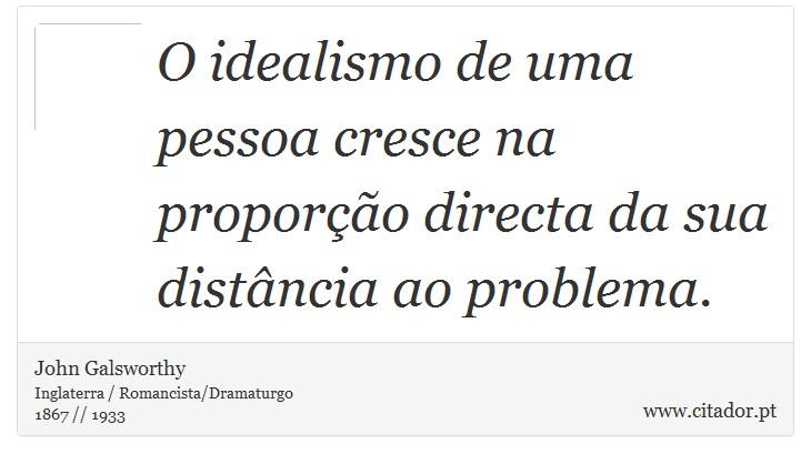 O idealismo de uma pessoa cresce na proporção directa da sua distância ao problema. - John Galsworthy - Frases