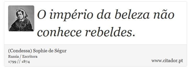 O império da beleza não conhece rebeldes. - (Condessa) Sophie de Ségur - Frases