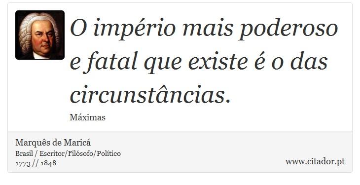 O império mais poderoso e fatal que existe é o das circunstâncias. - Marquês de Maricá - Frases