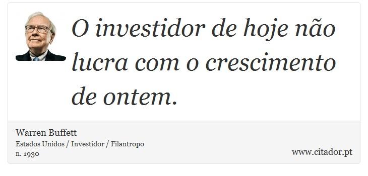 O investidor de hoje não lucra com o crescimento de ontem. - Warren Buffett - Frases