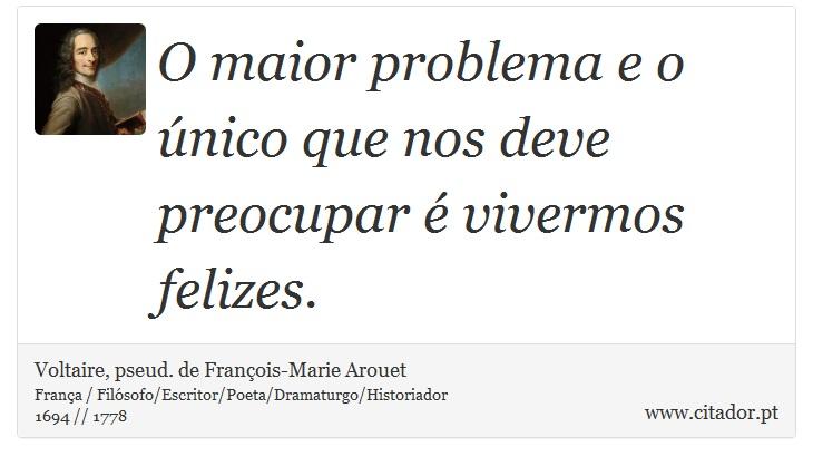 O maior problema e o único que nos deve preocupar é vivermos felizes. - Voltaire, pseud. de François-Marie Arouet - Frases