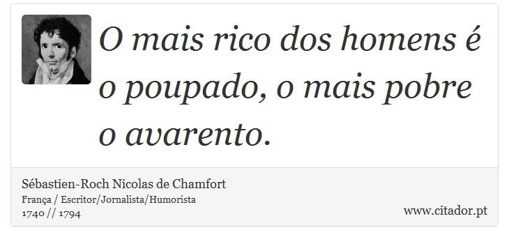 O mais rico dos homens é o poupado, o mais pobre o avarento. - Sébastien-Roch Nicolas de Chamfort - Frases