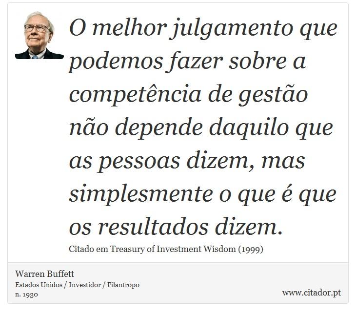 O melhor julgamento que podemos fazer sobre a competência de gestão não depende daquilo que as pessoas dizem, mas simplesmente o que é que os resultados dizem. - Warren Buffett - Frases