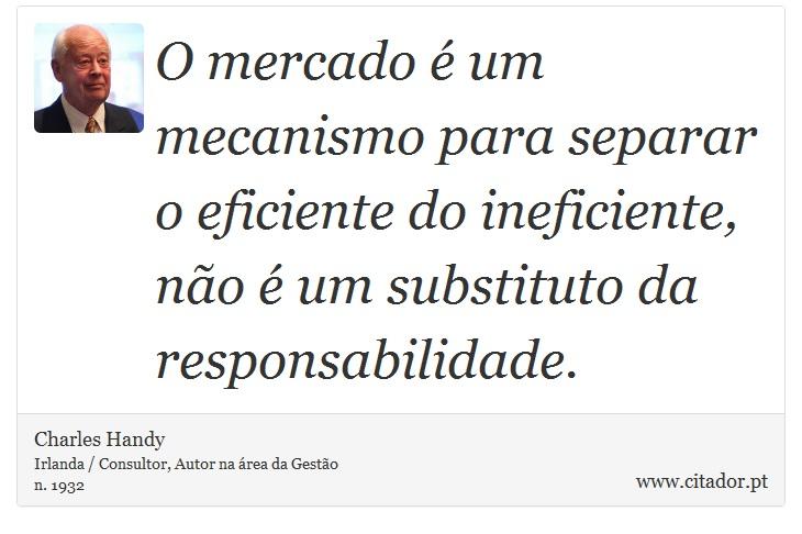 O mercado é um mecanismo para separar o eficiente do ineficiente, não é um substituto da responsabilidade. - Charles Handy - Frases
