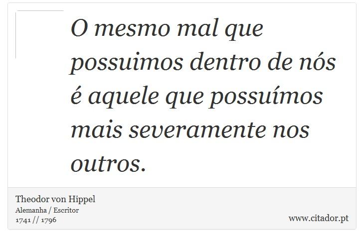 O mesmo mal que possuimos dentro de nós é aquele que possuímos mais severamente nos outros. - Theodor von Hippel - Frases