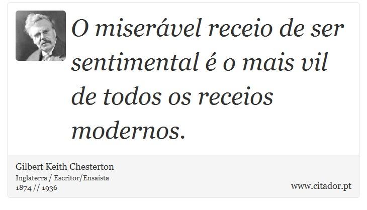 O miserável receio de ser sentimental é o mais vil de todos os receios modernos. - Gilbert Keith Chesterton - Frases