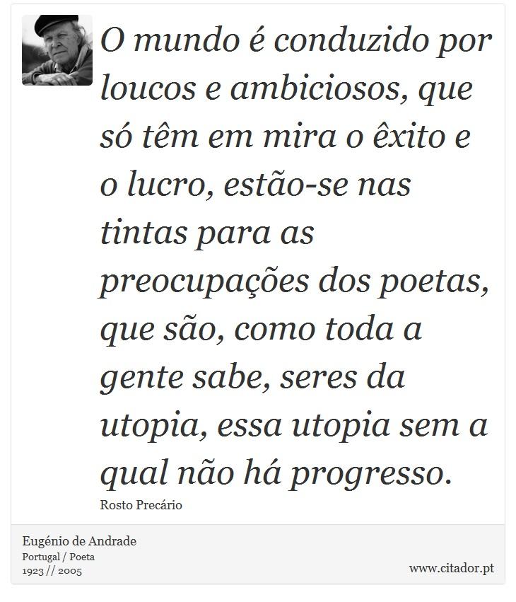 O mundo é conduzido por loucos e ambiciosos, que só têm em mira o êxito e o lucro, estão-se nas tintas para as preocupações dos poetas, que são, como toda a gente sabe, seres da utopia, essa utopia sem a qual não há progresso. - Eugénio de Andrade - Frases