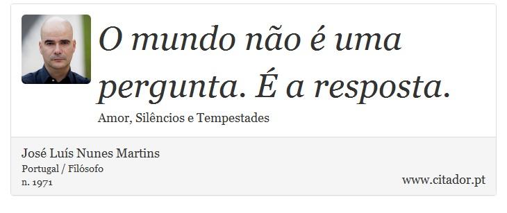 O mundo não é uma pergunta. É a resposta. - José Luís Nunes Martins - Frases