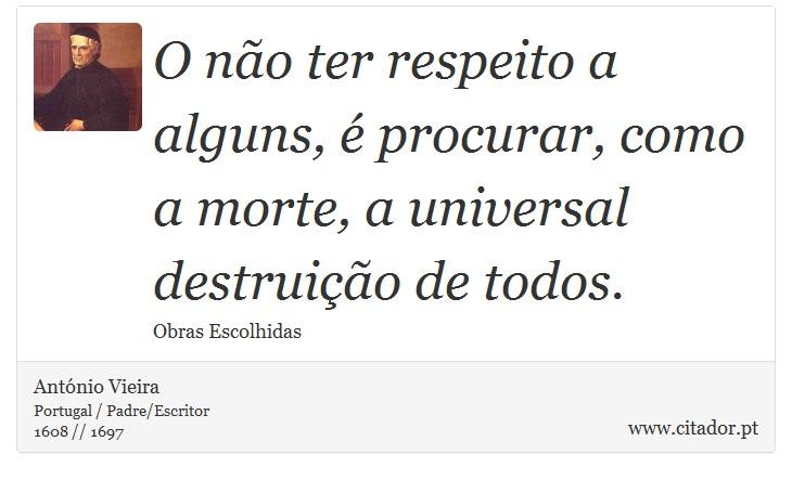 O não ter respeito a alguns, é procurar, como a morte, a universal destruição de todos. - António Vieira - Frases