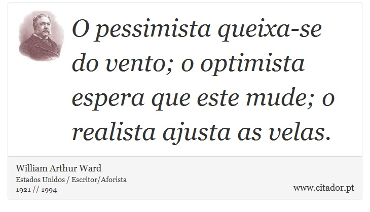 O pessimista queixa-se do vento; o optimista espera que este mude; o realista ajusta as velas. - William Arthur Ward - Frases