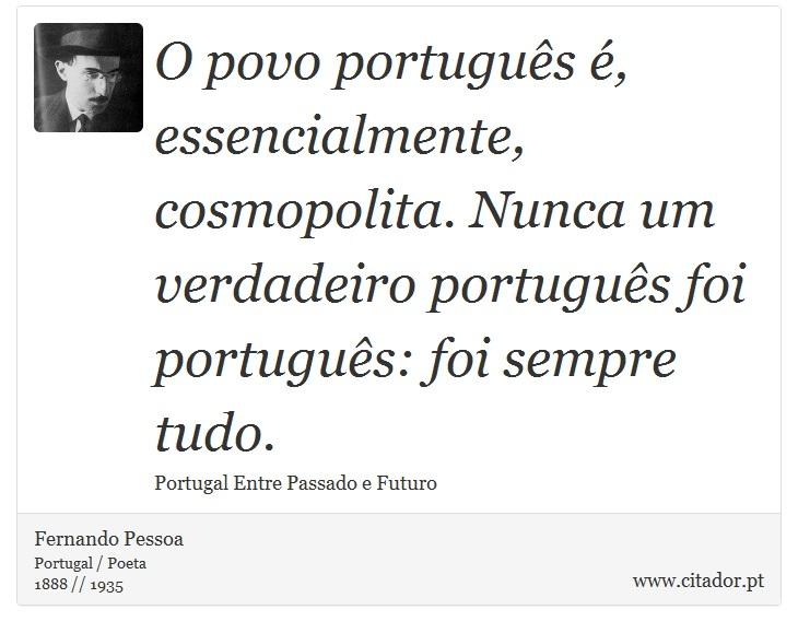 O povo português é, essencialmente, cosmopolita. Nunca um verdadeiro português foi português: foi sempre tudo. - Fernando Pessoa - Frases