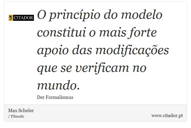O princípio do modelo constitui o mais forte apoio das modificações que se verificam no mundo. - Max Scheler - Frases