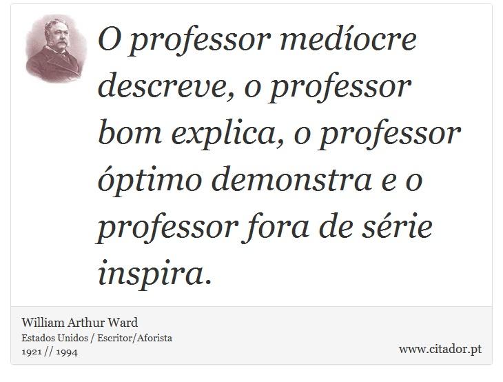 O professor medíocre descreve, o professor bom explica, o professor óptimo demonstra e o professor fora de série inspira. - William Arthur Ward - Frases
