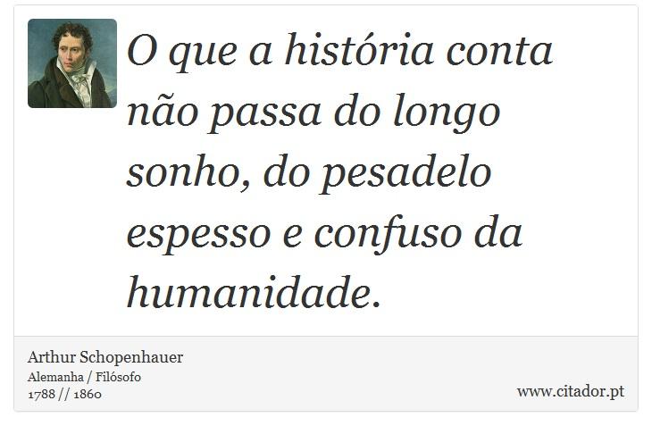 O que a história conta não passa do longo sonho, do pesadelo espesso e confuso da humanidade. - Arthur Schopenhauer - Frases
