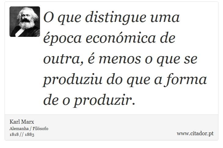 O que distingue uma época económica de outra, é menos o que se produziu do que a forma de o produzir. - Karl Marx - Frases