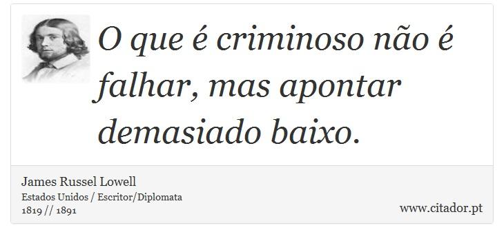 O que é criminoso não é falhar, mas apontar demasiado baixo. - James Russell Lowell - Frases