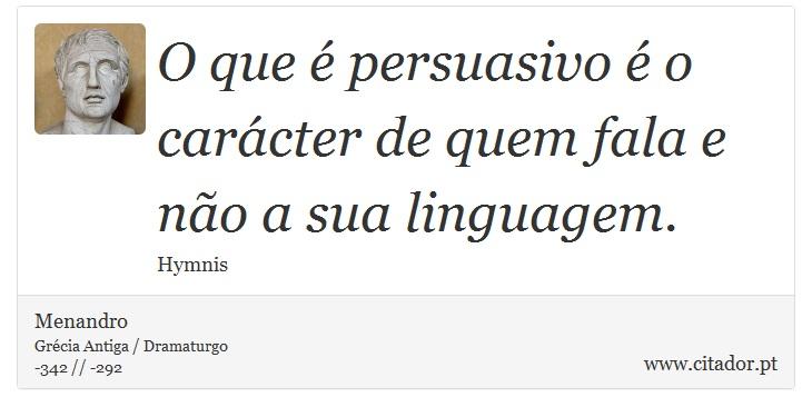 O que é persuasivo é o carácter de quem fala e não a sua linguagem. - Menandro - Frases