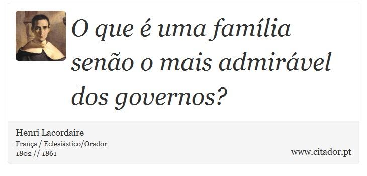 O que é uma família senão o mais admirável dos governos? - Henri Lacordaire - Frases