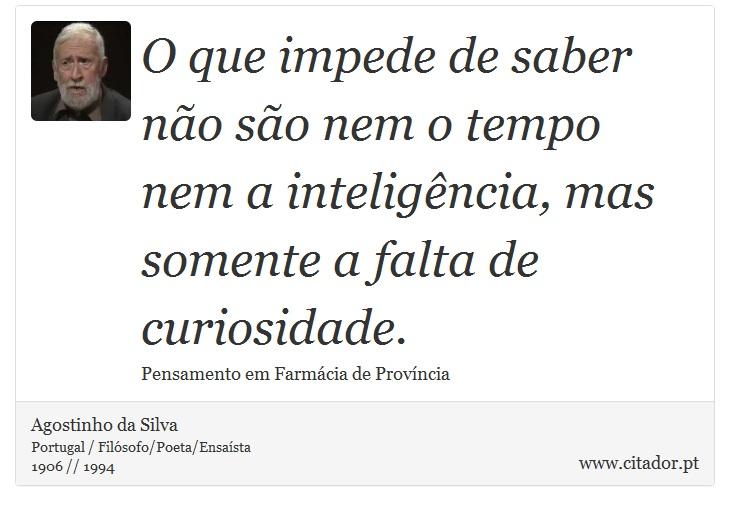 O que impede de saber não são nem o tempo nem a inteligência, mas somente a falta de curiosidade. - Agostinho da Silva - Frases