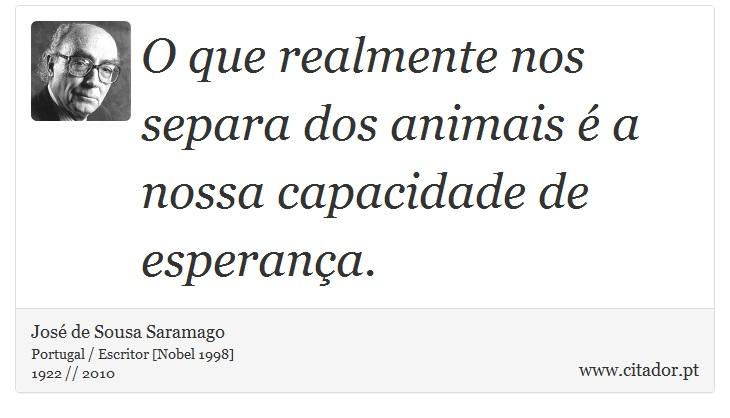 O que realmente nos separa dos animais é a nossa capacidade de esperança. - José Saramago - Frases
