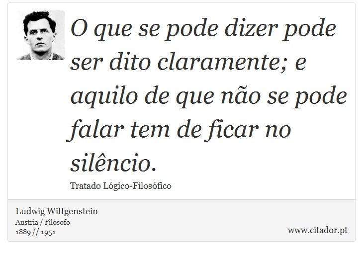 O que se pode dizer pode ser dito claramente; e aquilo de que não se pode falar tem de ficar no silêncio. - Ludwig Wittgenstein - Frases