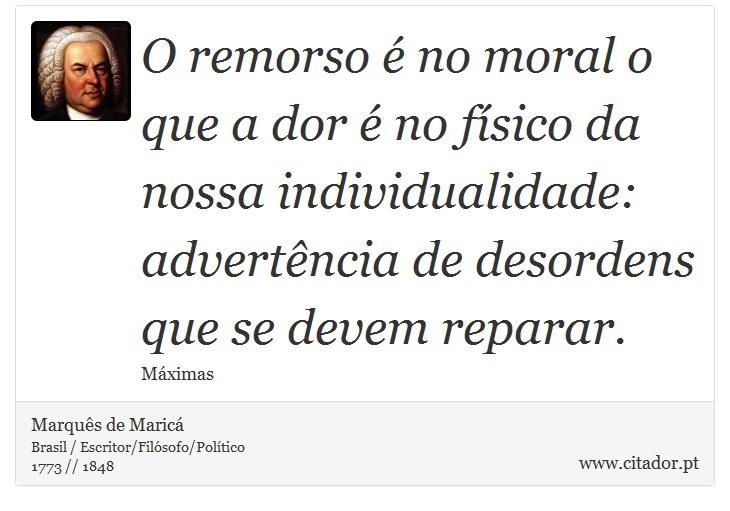 O remorso é no moral o que a dor é no físico da nossa individualidade: advertência de desordens que se devem reparar. - Marquês de Maricá - Frases