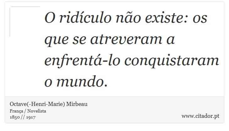 O ridículo não existe: os que se atreveram a enfrentá-lo conquistaram o mundo. - Octave(-Henri-Marie) Mirbeau - Frases