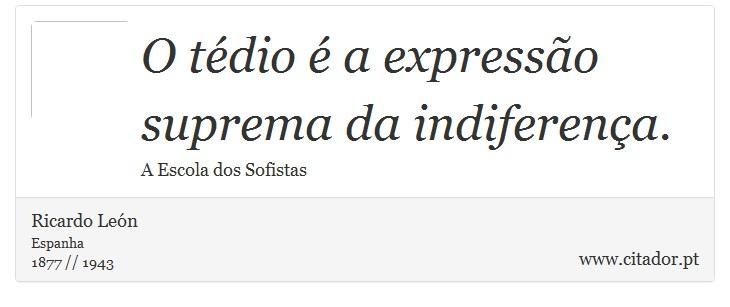 O tédio é a expressão suprema da indiferença. - Ricardo León - Frases