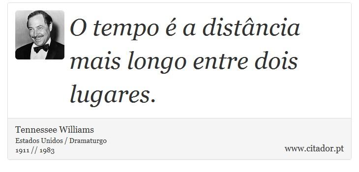 O tempo é a distância mais longo entre dois lugares. - Tennessee Williams - Frases