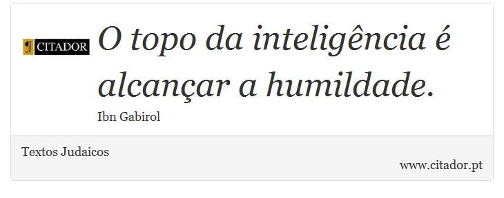O topo da inteligência é alcançar a humildade. - Textos Judaicos - Frases