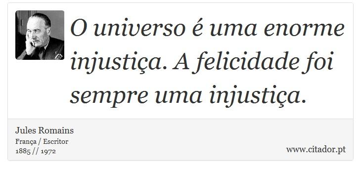 O universo é uma enorme injustiça. A felicidade foi sempre uma injustiça. - Jules Romains - Frases
