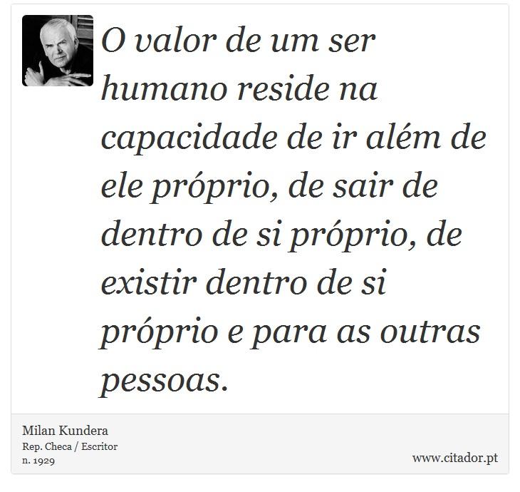 O valor de um ser humano reside na capacidade de ir além de ele próprio, de sair de dentro de si próprio, de existir dentro de si próprio e para as outras pessoas. - Milan Kundera - Frases
