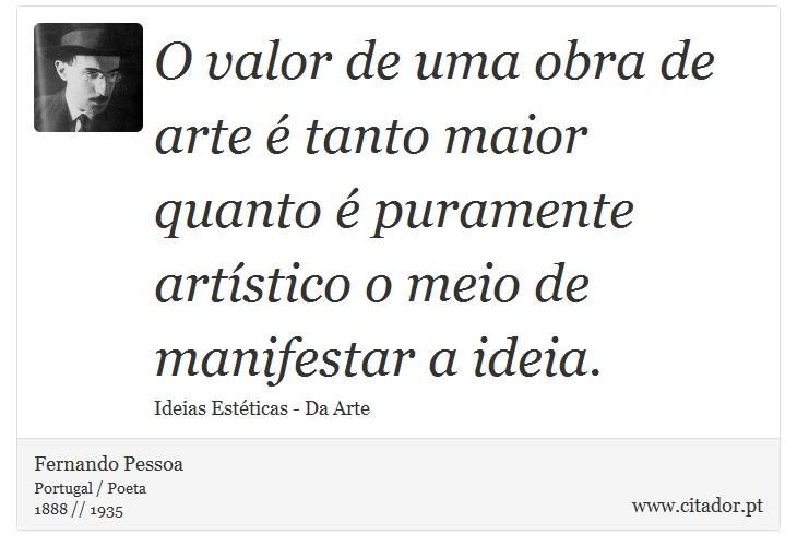 O valor de uma obra de arte é tanto maior quanto é puramente artístico o meio de manifestar a ideia. - Fernando Pessoa - Frases