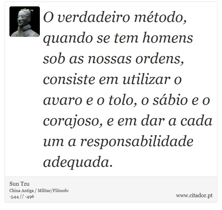 O verdadeiro método, quando se tem homens sob as nossas ordens, consiste em utilizar o avaro e o tolo, o sábio e o corajoso, e em dar a cada um a responsabilidade adequada. - Sun Tzu - Frases