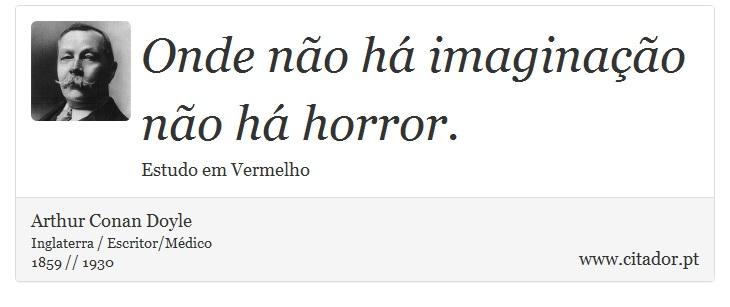 Onde não há imaginação não há horror. - Arthur Conan Doyle - Frases